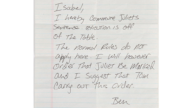 "Ben's handwritten orders to commute Juliet's executionBen's handwritten noteordering Isabel to commute Juliet's execution. Found guilty of killing Danny and helping Sawyerand Kate escape, Juliet is ordered to be executed in the episode, ""Stranger in a Strange Land.""However, Jack intervenes and agrees to save Ben in return for Juliet's release. Ben acquiesces andpens his orders, which Alex delivers to Isabel just as the verdict is being read. The letter reads, infull: ""Isabel, I hereby commute Juliet's sentence. Exicution [sic] is off the table. The normal rulesdo not apply here. I will however order that Juliet be marked and I suggest that Tom carry outthis order. Ben.""Related content:EPISODE RECAP - ""Stranger in a Strange Land"""