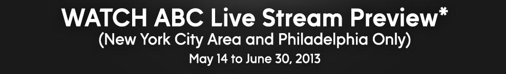 WATCH ABC Live Stream Preview* (New York City Area and Philadelphia Only) May 14 to June 30, 2013