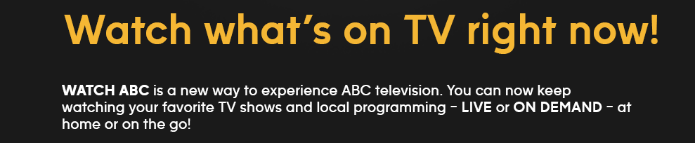 Watch what's on TV right now! WATCH ABC is a new way to experience ABC television. You can now keep watching your favorite TV shows and local programming - LIVE or ON DEMAND - at home or on the go!